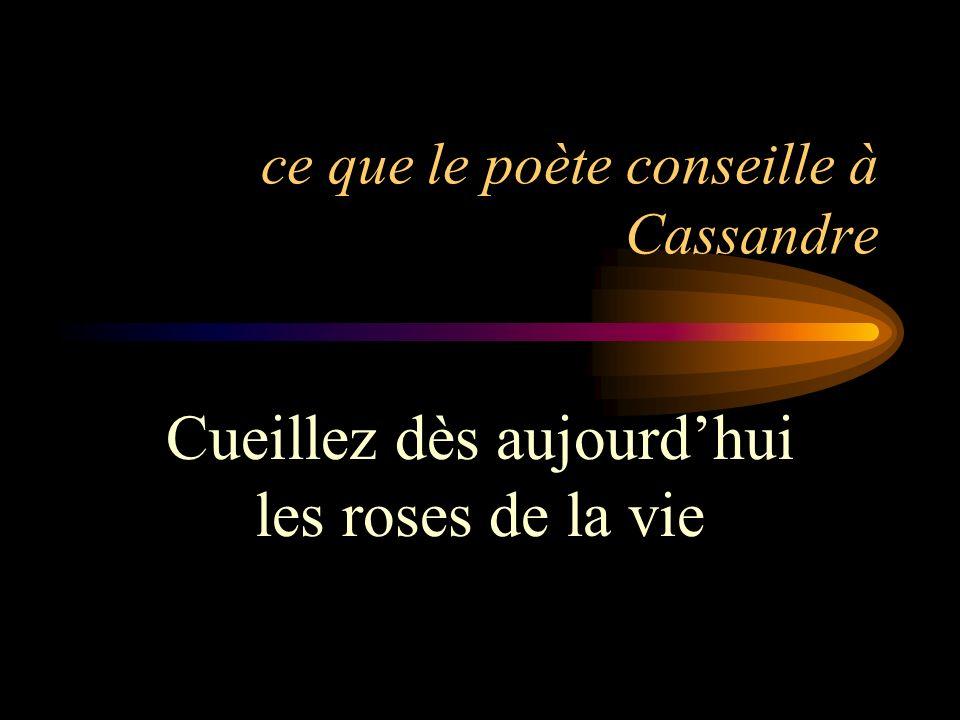 ce que le poète conseille à Cassandre Cueillez dès aujourdhui les roses de la vie