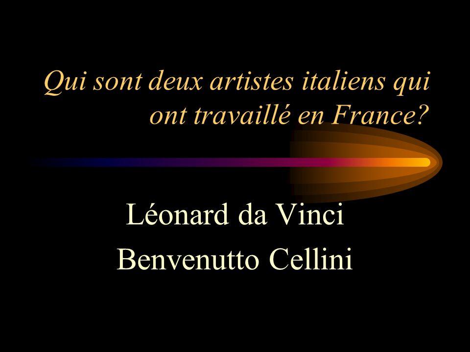 Qui sont deux artistes italiens qui ont travaillé en France? Léonard da Vinci Benvenutto Cellini