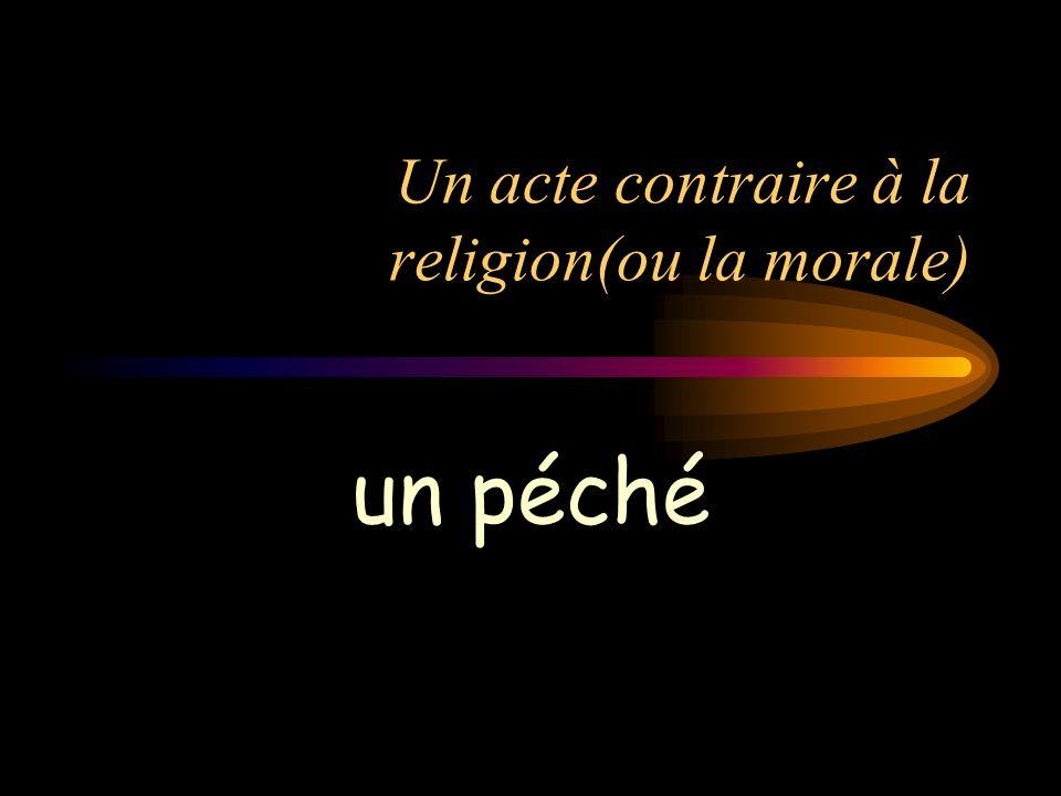 Un acte contraire à la religion(ou la morale) un péché