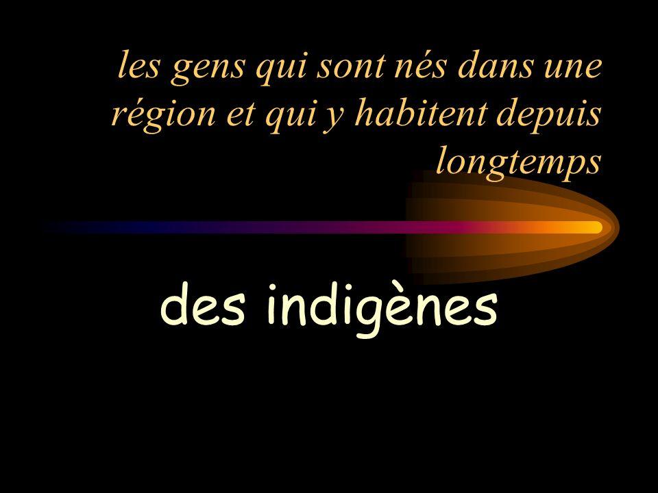 les gens qui sont nés dans une région et qui y habitent depuis longtemps des indigènes