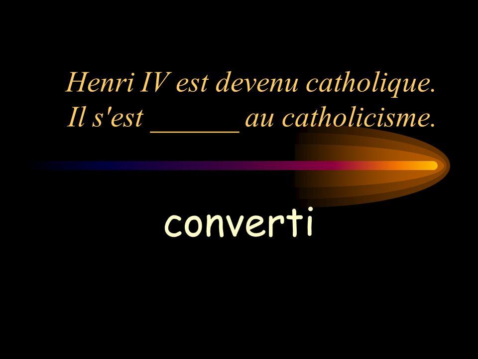 Henri IV est devenu catholique. Il s'est ______ au catholicisme. converti