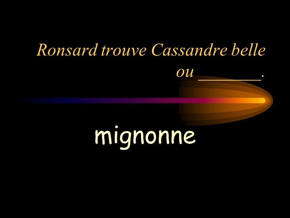 Ronsard trouve Cassandre belle ou _______. mignonne