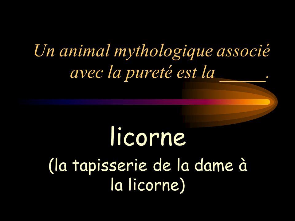 Un animal mythologique associé avec la pureté est la _____. licorne (la tapisserie de la dame à la licorne)