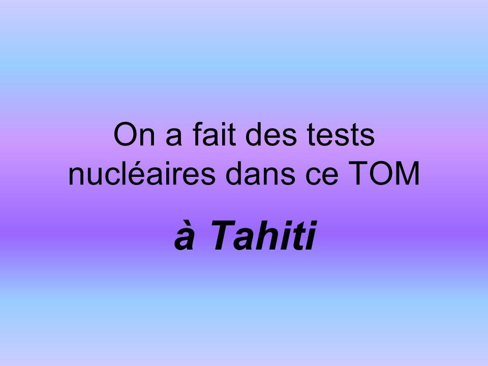 On a fait des tests nucléaires dans ce TOM à Tahiti