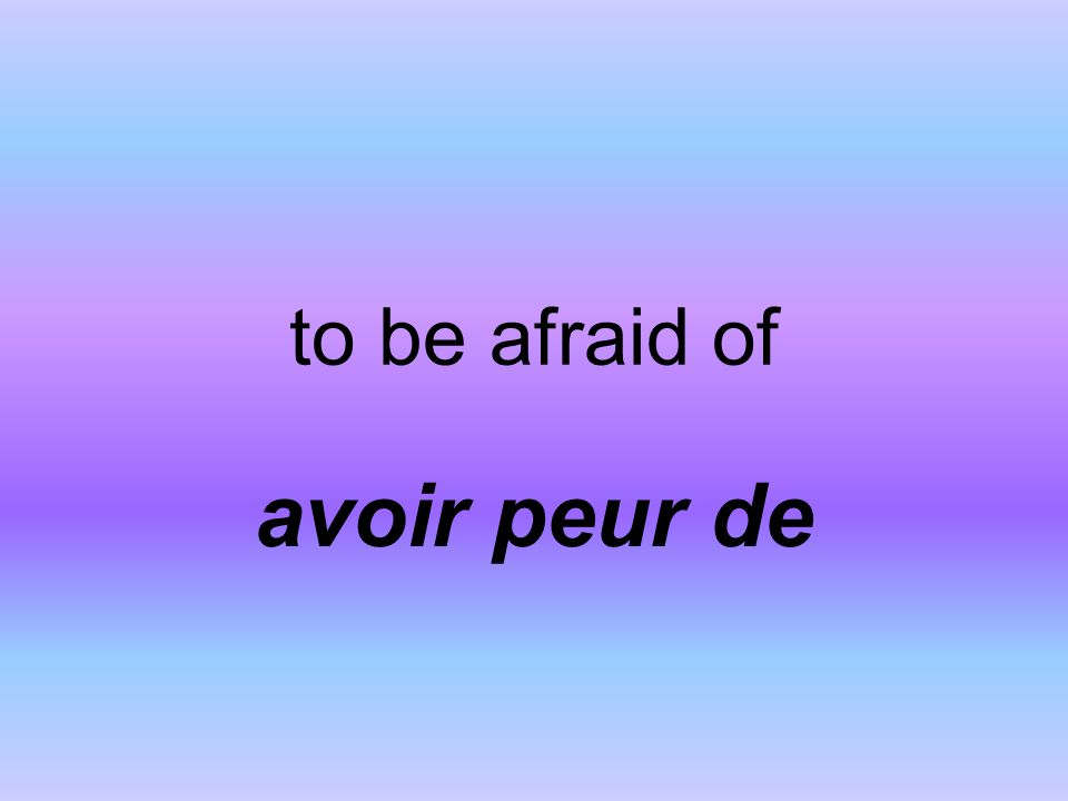 to be afraid of avoir peur de