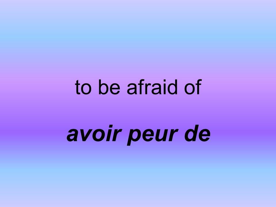 to be afraid of avoir peur de