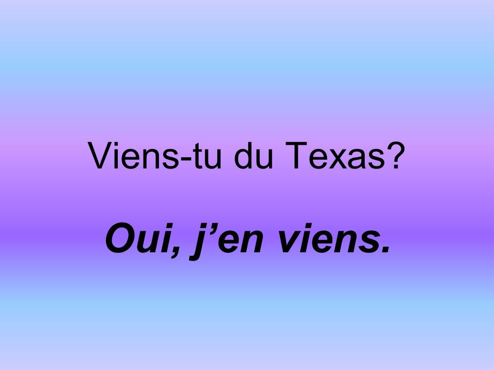 Viens-tu du Texas Oui, jen viens.