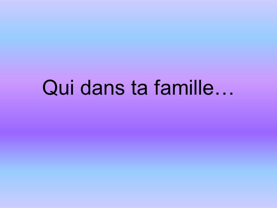 Qui dans ta famille…