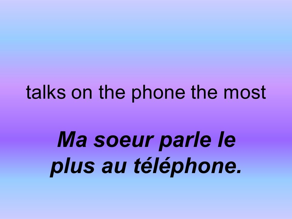 talks on the phone the most Ma soeur parle le plus au téléphone.