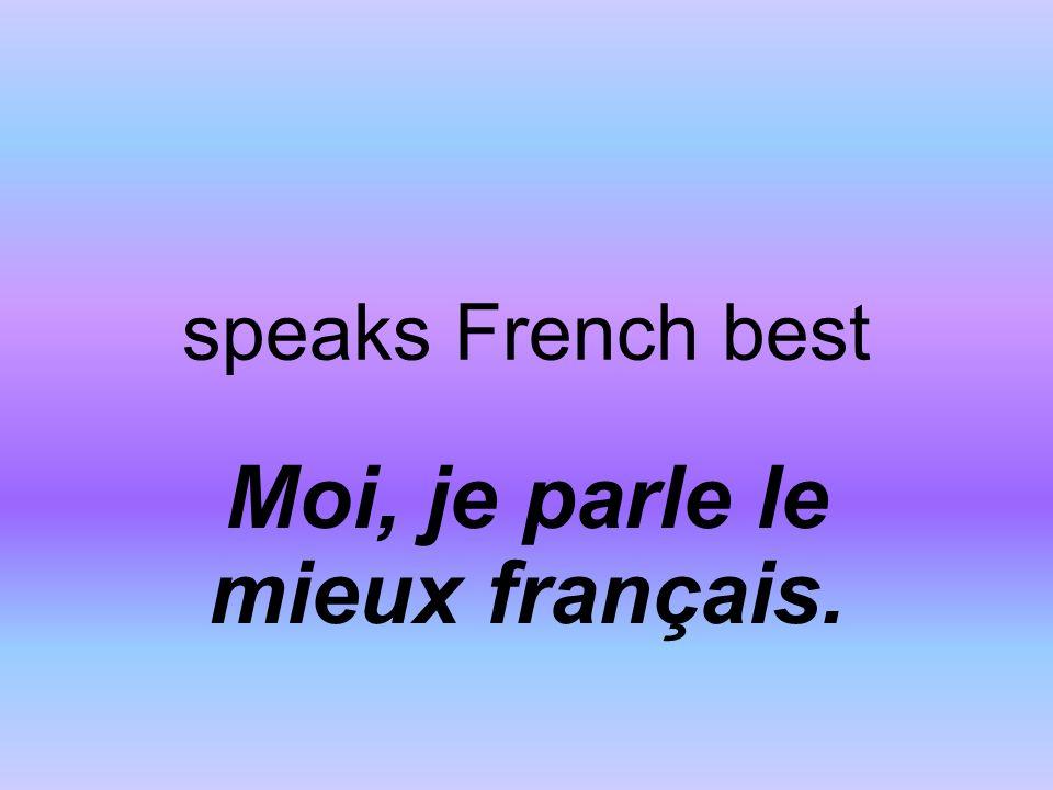 speaks French best Moi, je parle le mieux français.