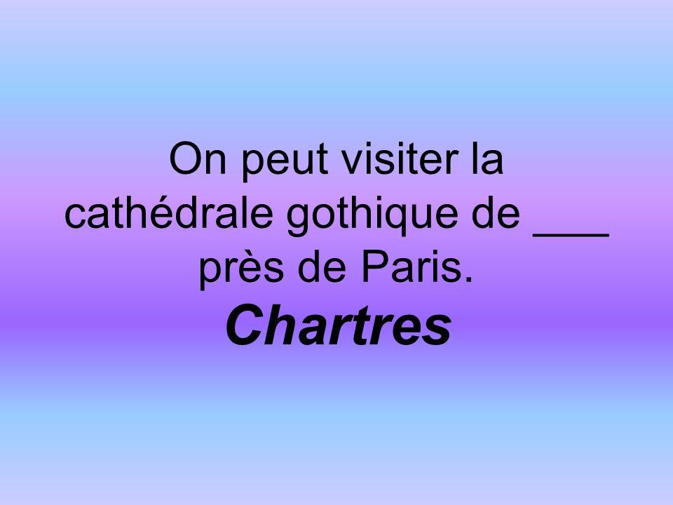 On peut visiter la cathédrale gothique de ___ près de Paris. Chartres