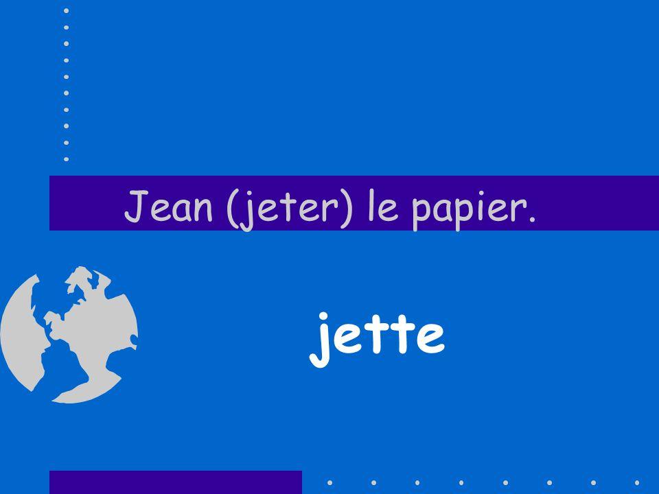 Jean (jeter) le papier. jette