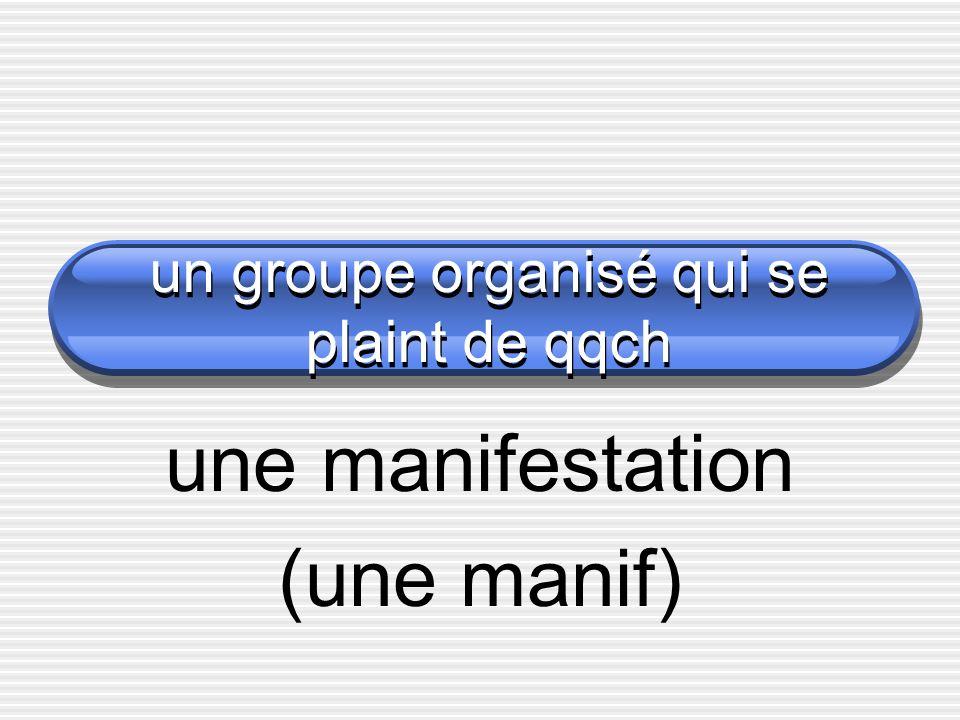 un groupe organisé qui se plaint de qqch une manifestation (une manif)
