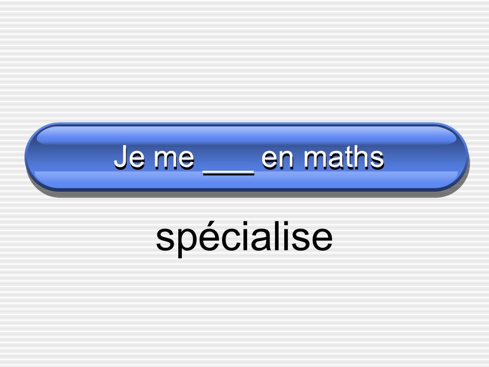 Je me ___ en maths spécialise