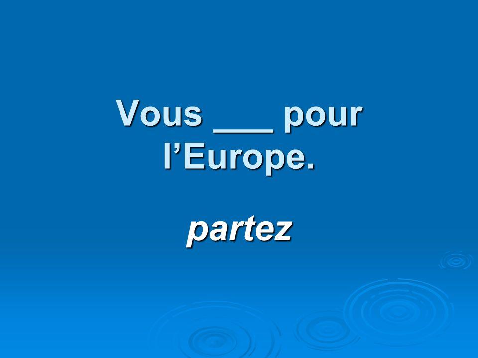 Vous ___ pour lEurope. partez