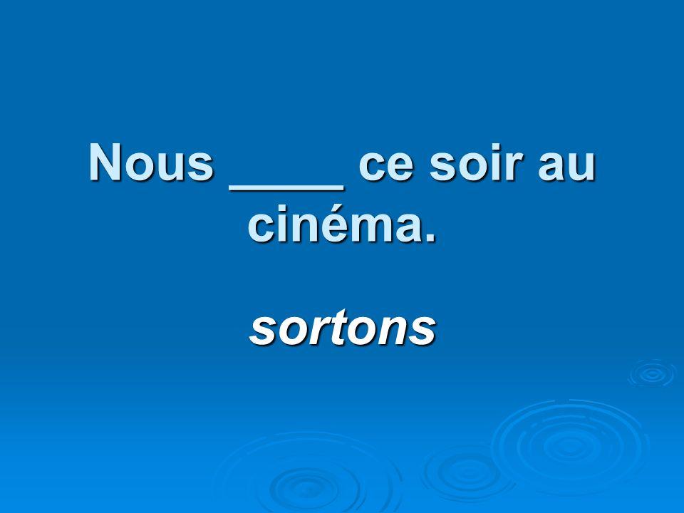 Nous ____ ce soir au cinéma. sortons