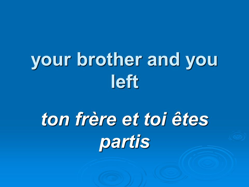 your brother and you left ton frère et toi êtes partis