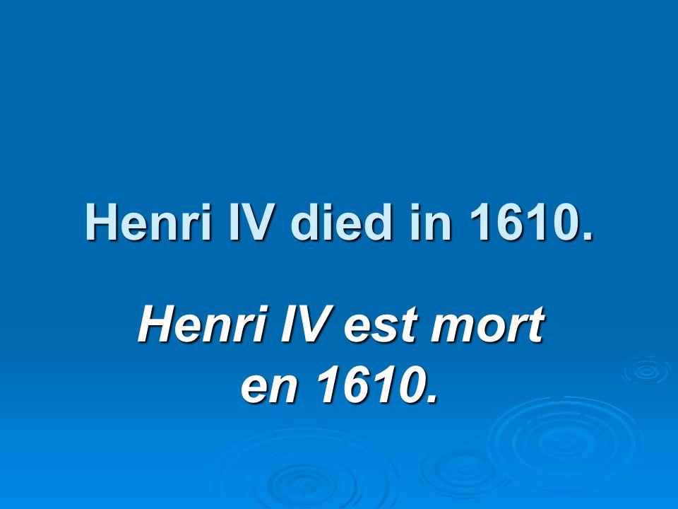 Henri IV died in 1610. Henri IV est mort en 1610.
