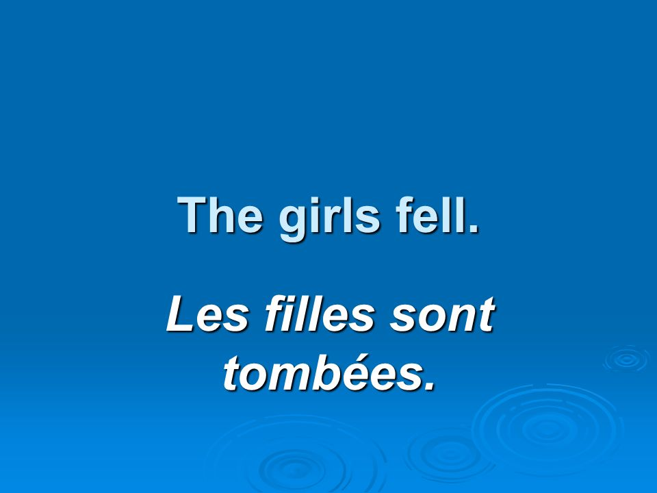 The girls fell. Les filles sont tombées.