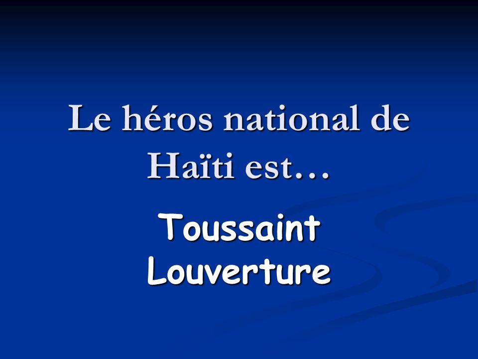 Le héros national de Haïti est… Toussaint Louverture