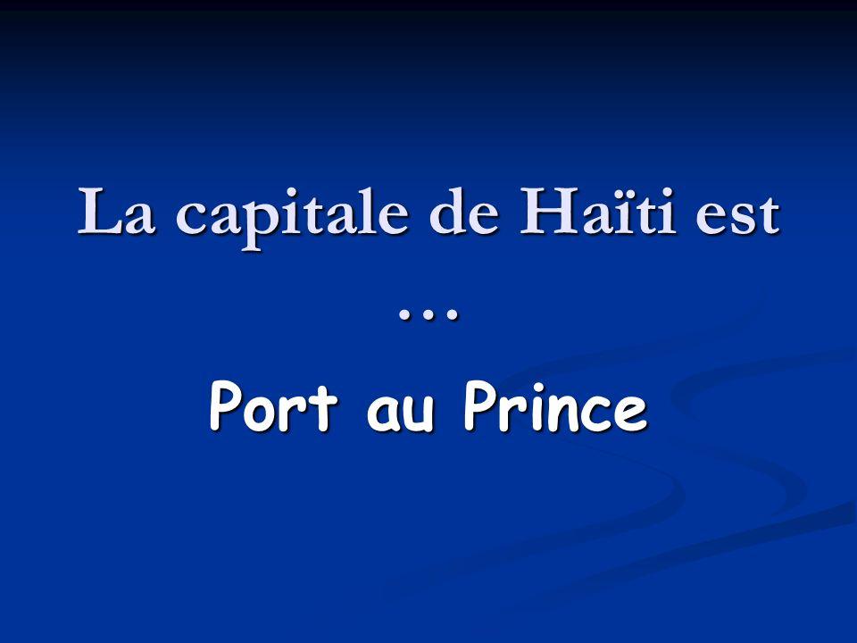 La capitale de Haïti est … Port au Prince