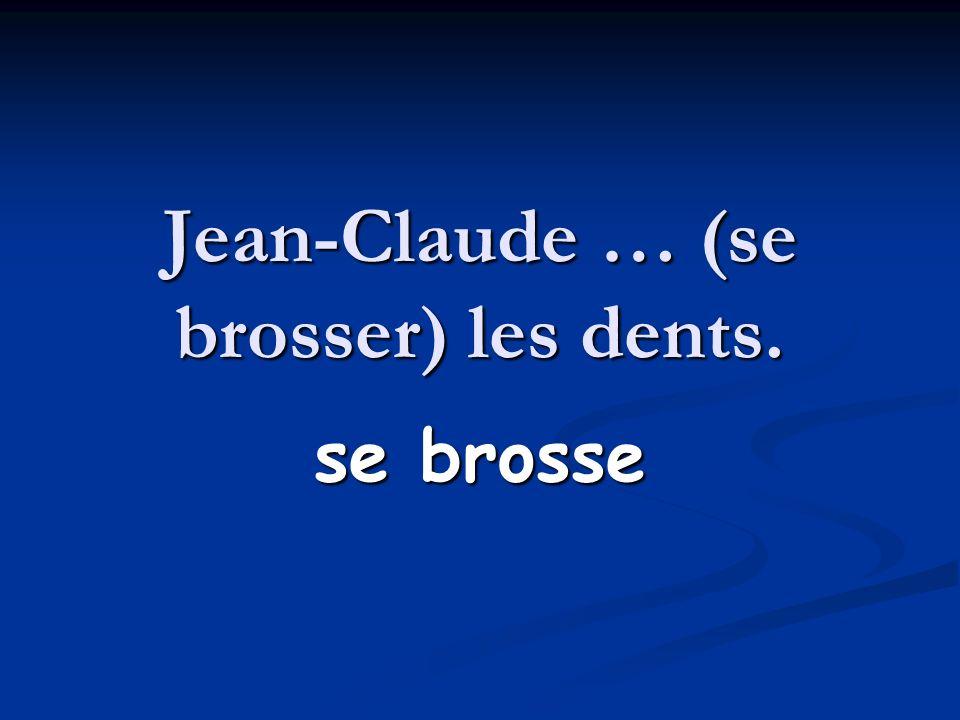 Jean-Claude … (se brosser) les dents. se brosse