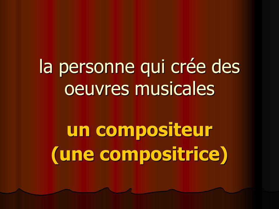 la personne qui crée des oeuvres musicales un compositeur (une compositrice)