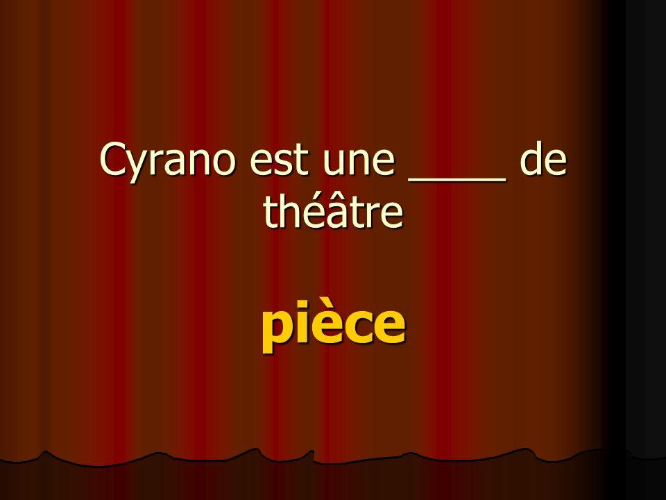 Cyrano est une ____ de théâtre pièce