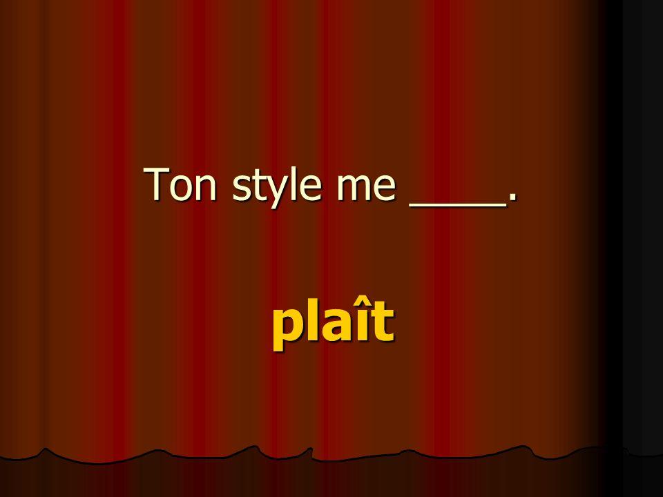 Ton style me ____. plaît