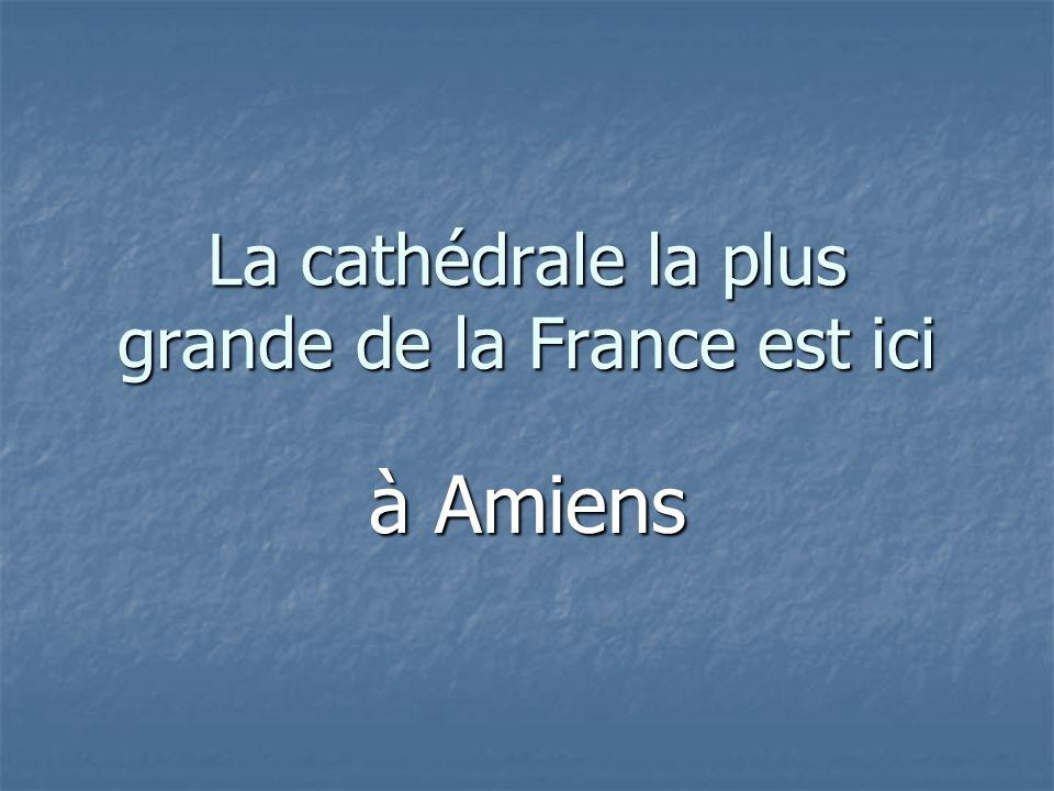 La cathédrale la plus grande de la France est ici à Amiens