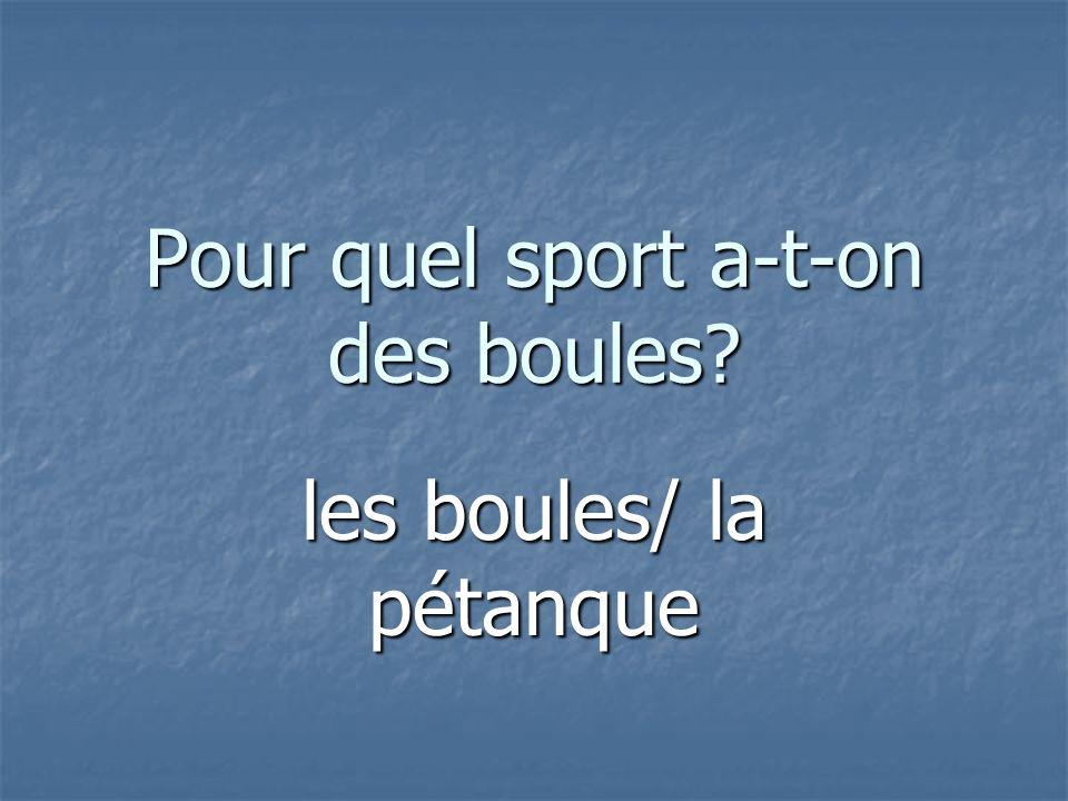 Pour quel sport a-t-on des boules les boules/ la pétanque