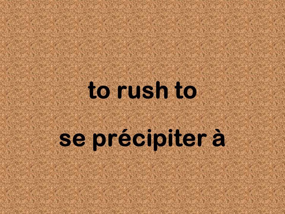 to rush to se précipiter à