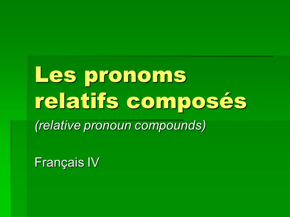 Les pronoms relatifs composés (relative pronoun compounds) Français IV