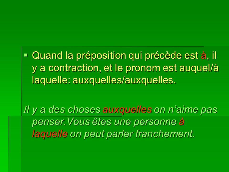 Quand la préposition qui précède est à, il y a contraction, et le pronom est auquel/à laquelle: auxquelles/auxquelles. Quand la préposition qui précèd