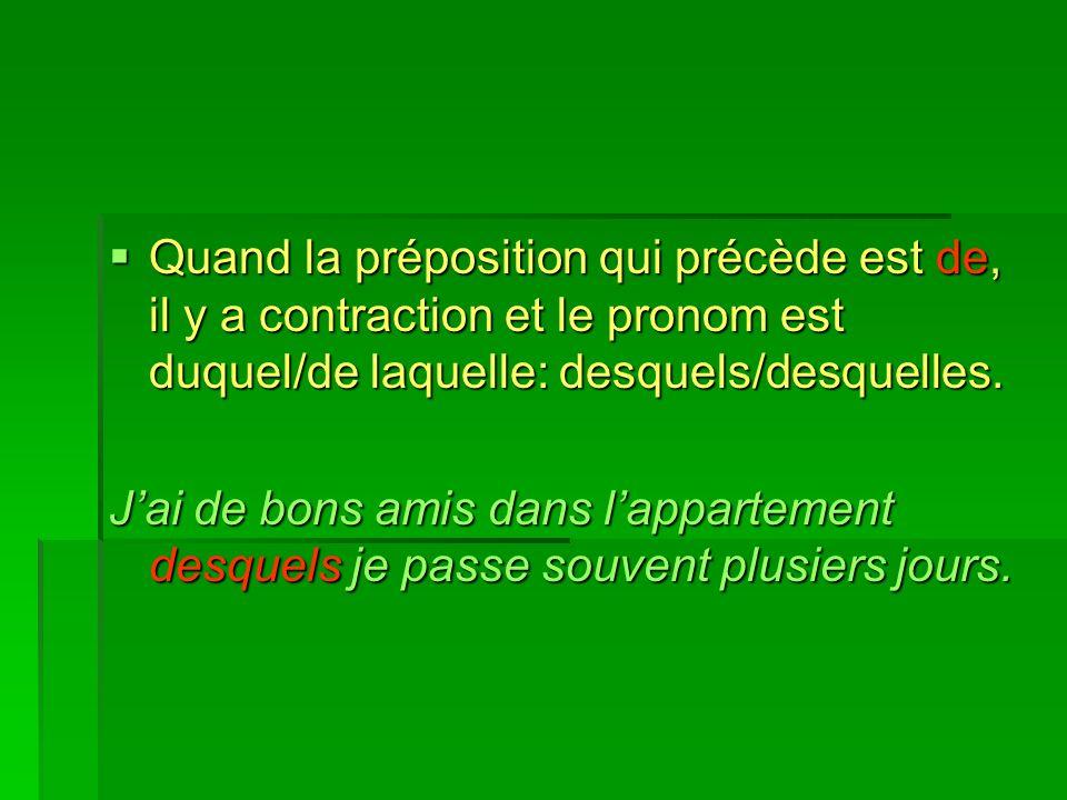 Quand la préposition qui précède est de, il y a contraction et le pronom est duquel/de laquelle: desquels/desquelles. Quand la préposition qui précède