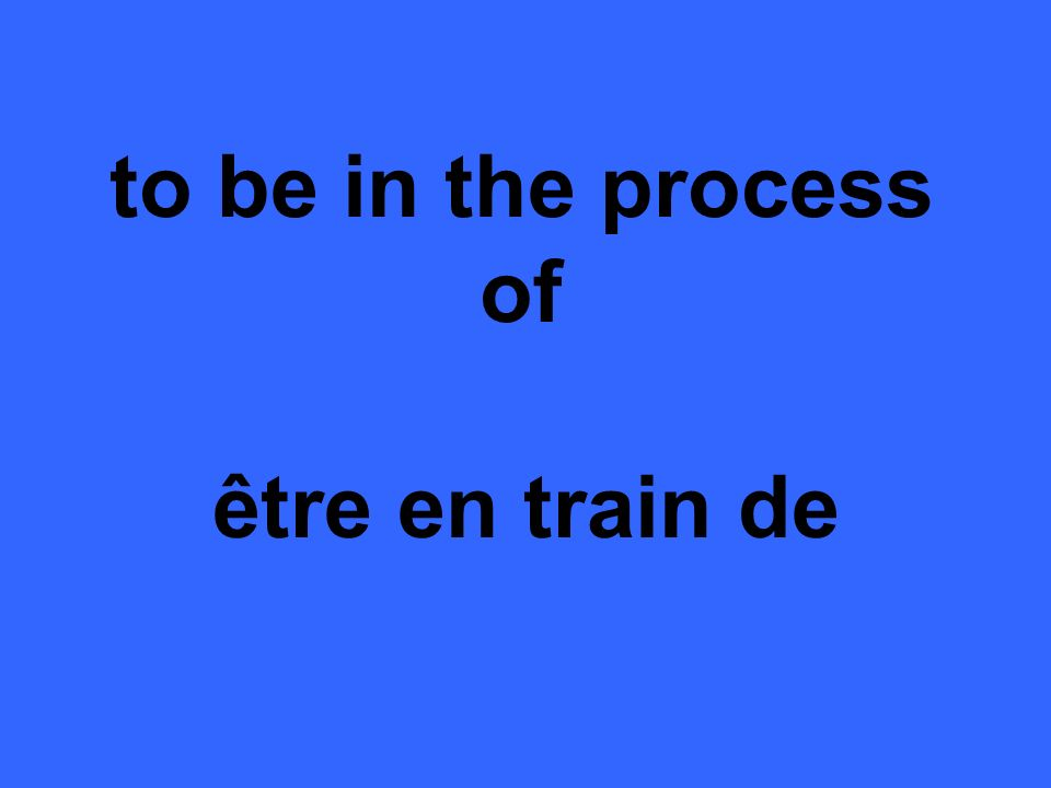to be in the process of être en train de
