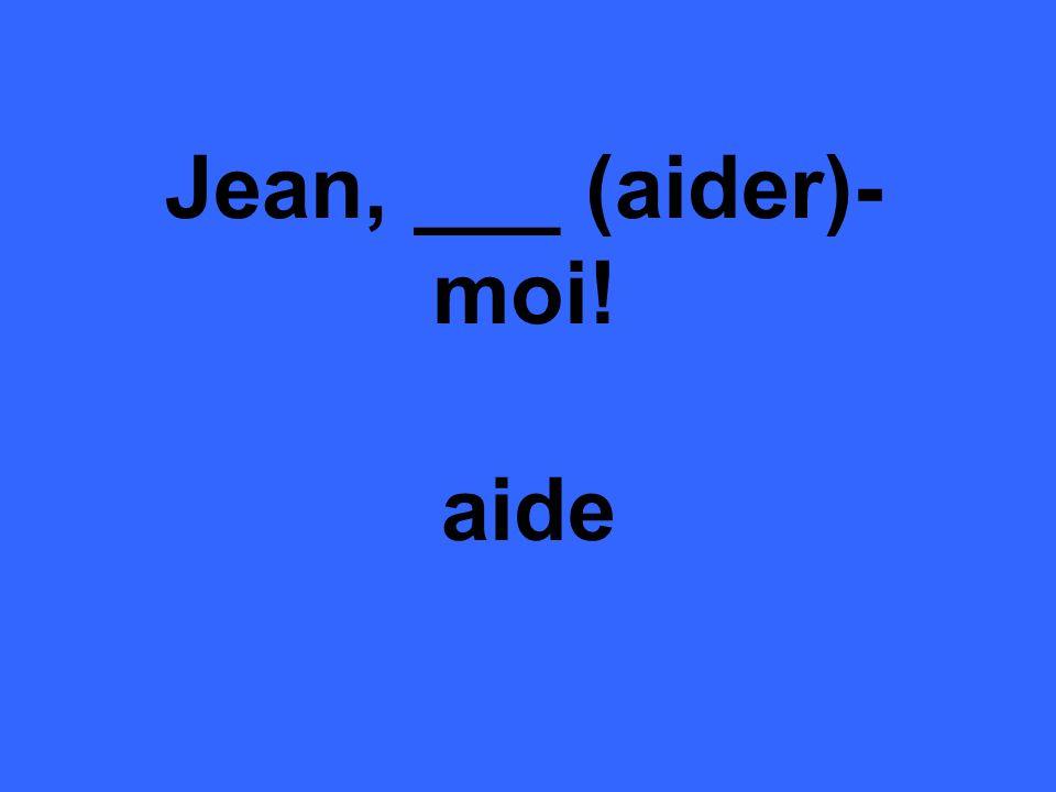 Jean, ___ (aider)- moi! aide