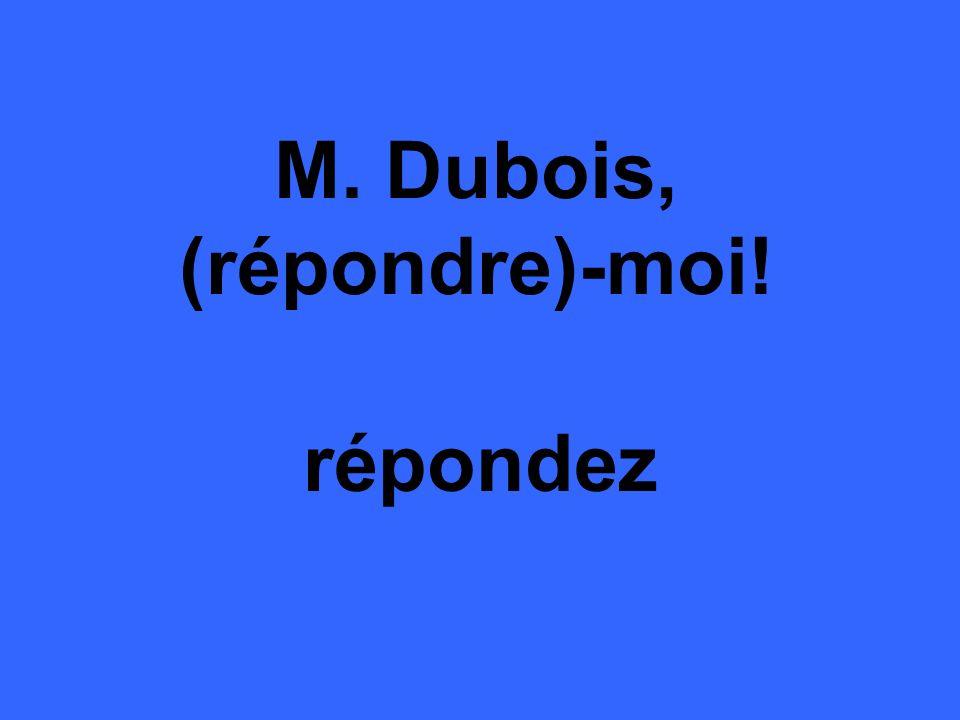 M. Dubois, (répondre)-moi! répondez