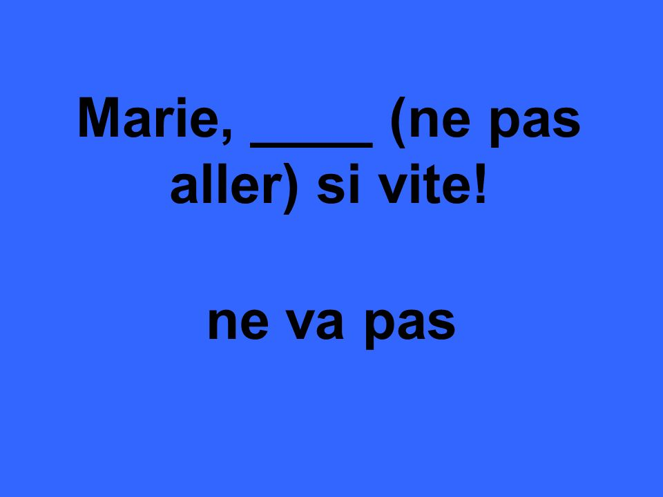 Marie, ____ (ne pas aller) si vite! ne va pas
