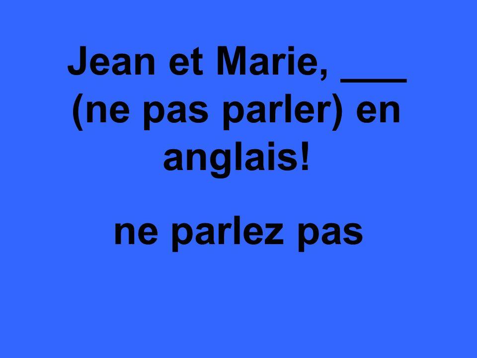 Jean et Marie, ___ (ne pas parler) en anglais! ne parlez pas