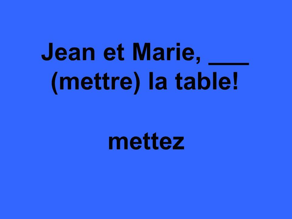 Jean et Marie, ___ (mettre) la table! mettez