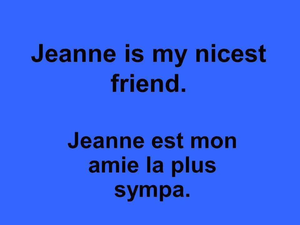 Jeanne is my nicest friend. Jeanne est mon amie la plus sympa.