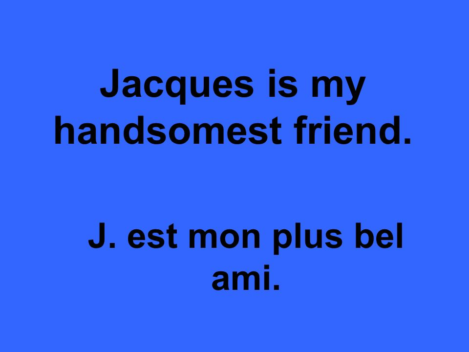 Jacques is my handsomest friend. J. est mon plus bel ami.