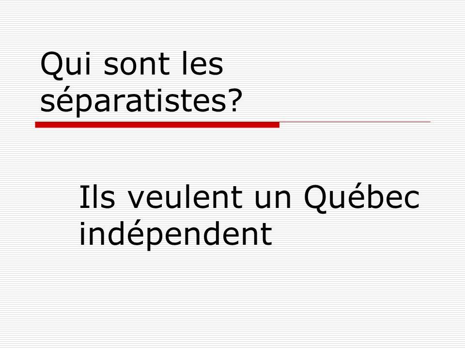 Qui sont les séparatistes Ils veulent un Québec indépendent