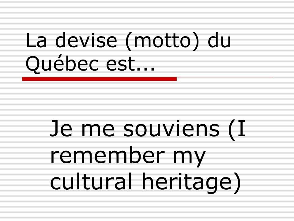 La devise (motto) du Québec est... Je me souviens (I remember my cultural heritage)