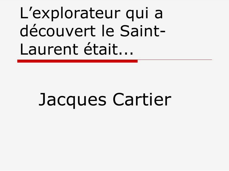 Lexplorateur qui a découvert le Saint- Laurent était... Jacques Cartier