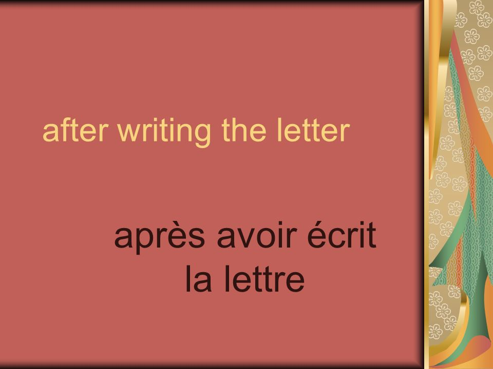 after writing the letter après avoir écrit la lettre