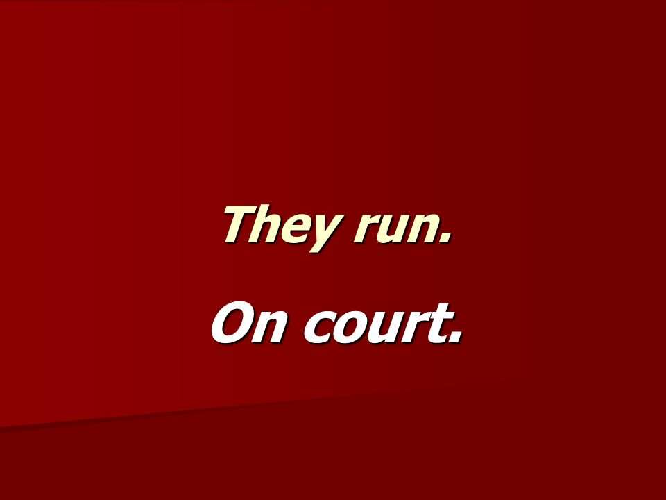 They run. On court.