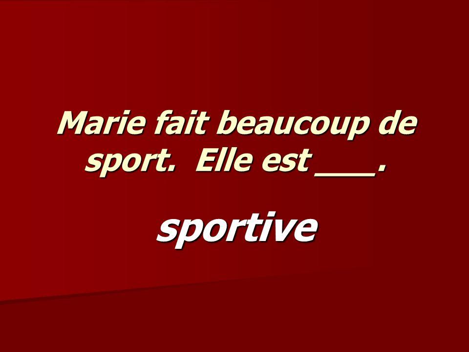 Marie fait beaucoup de sport. Elle est ___. sportive