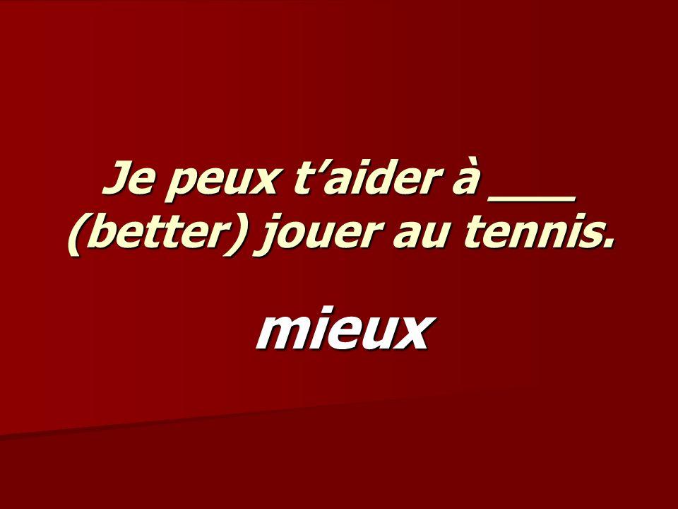 Je peux taider à ___ (better) jouer au tennis. mieux